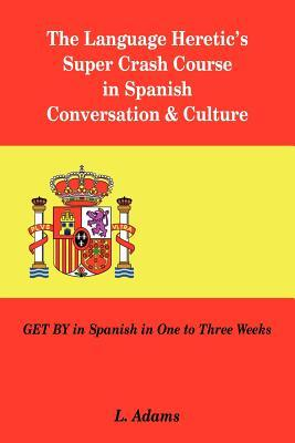 The Language Heretic's Super Crash Course in Spanish Conversation & Culture