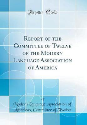 Report of the Committee of Twelve of the Modern Language Association of America (Classic Reprint)
