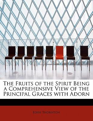 The Fruits of the Spirit Being a Comprehensive View of the Principal Graces with Adorn