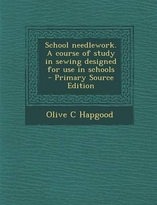 School Needlework. a Course of Study in Sewing Designed for Use in Schools