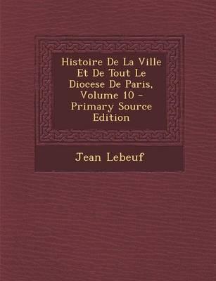 Histoire de La Ville Et de Tout Le Diocese de Paris, Volume 10 - Primary Source Edition