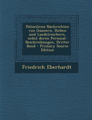 Polizeilicne Nachrichten Von Gaunern, Dieben Und Landstreichern, Nebst Deren Personal-Beschreibungen, Dritter Band - Primary Source Edition