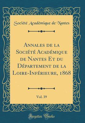 Annales de la Société Académique de Nantes Et du Département de la Loire-Inférieure, 1868, Vol. 39 (Classic Reprint)
