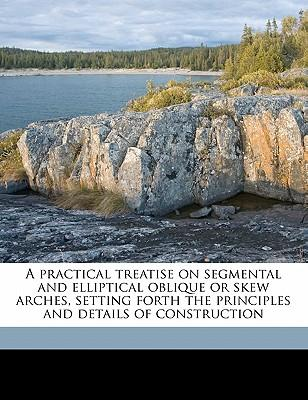 A Practical Treatise on Segmental and Elliptical Oblique or Skew Arches, Setting Forth the Principles and Details of Construction