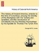 The History of Ancient America, Anterior to the Time of Columbus; Proving the Identity of the Aborigines with the Tyrians and Israelites; And the Introduction of Christianity Into the Western Hemisphere by the Apostle St. Thomas the Tyrian Ra