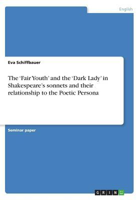 The 'Fair Youth' and the 'Dark Lady' in Shakespeare's sonnets and their relationship to the Poetic Persona