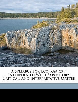 A Syllabus for Economics I, Interpolated with Expository, Critical, and Interpretative Matter