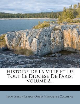 Histoire de La Ville Et de Tout Le Diocese de Paris, Volume 2...