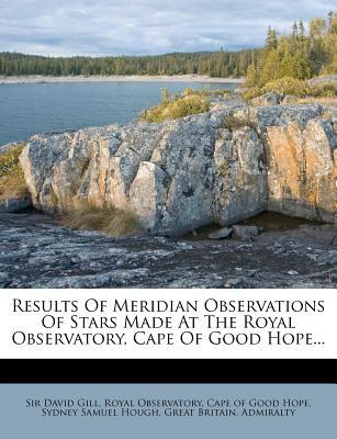 Results of Meridian Observations of Stars Made at the Royal Observatory, Cape of Good Hope.