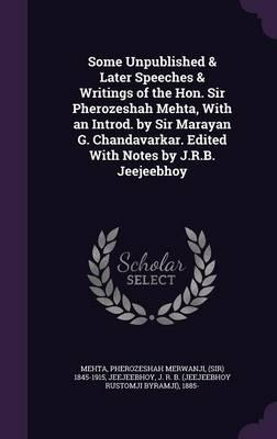 Some Unpublished & Later Speeches & Writings of the Hon. Sir Pherozeshah Mehta, with an Introd. by Sir Marayan G. Chandavarkar. Edited with Notes by J.R.B. Jeejeebhoy