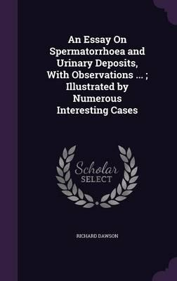 An Essay on Spermatorrhoea and Urinary Deposits, with Observations ...; Illustrated by Numerous Interesting Cases