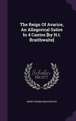 The Reign of Avarice, an Allegorical Satire in 4 Cantos [By H.T. Braithwaite]