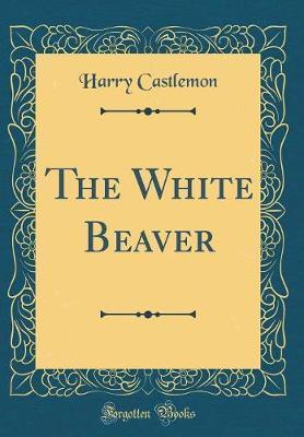 The White Beaver (Classic Reprint)