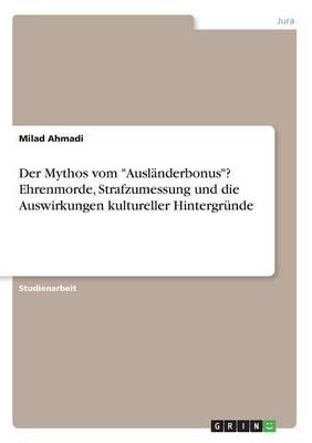 """Der Mythos vom """"Ausländerbonus""""? Ehrenmorde, Strafzumessung und die Auswirkungen kultureller Hintergründe"""