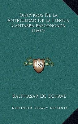 Discvrsos de La Antiguedad de La Lengua Cantabra Bascongada Discvrsos de La Antiguedad de La Lengua Cantabra Bascongada (1607) (1607)