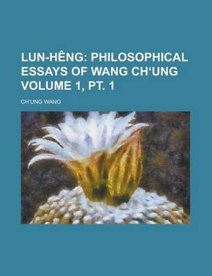 Lun-Heng Volume 1, PT. 1; Philosophical Essays of Wang Ch Ung