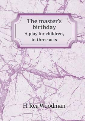 The Master's Birthday a Play for Children, in Three Acts