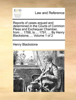 Reports of Cases Argued and Determined in the Courts of Common Pleas and Exchequer Chamber, from ... 1788, to ... 1791, ... by Henry Blackstone, ... V