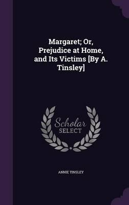 Margaret; Or, Prejudice at Home, and Its Victims [By A. Tinsley]