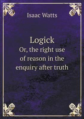 Logick Or, the Right Use of Reason in the Enquiry After Truth