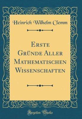 Erste Gründe Aller Mathematischen Wissenschaften (Classic Reprint)
