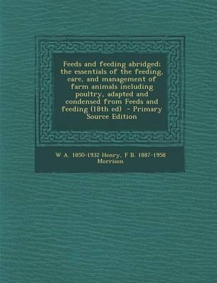 Feeds and Feeding Abridged; The Essentials of the Feeding, Care, and Management of Farm Animals Including Poultry, Adapted and Condensed from Feeds an