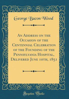 An Address on the Occasion of the Centennial Celebration of the Founding of the Pennsylvania Hospital, Delivered June 10th, 1851 (Classic Reprint)