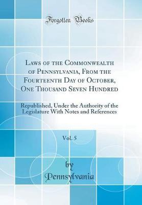 Laws of the Commonwealth of Pennsylvania, From the Fourteenth Day of October, One Thousand Seven Hundred, Vol. 5