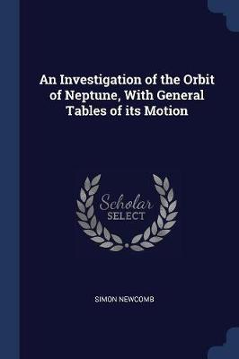 An Investigation of the Orbit of Neptune, with General Tables of Its Motion