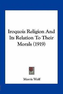 Iroquois Religion and Its Relation to Their Morals (1919)