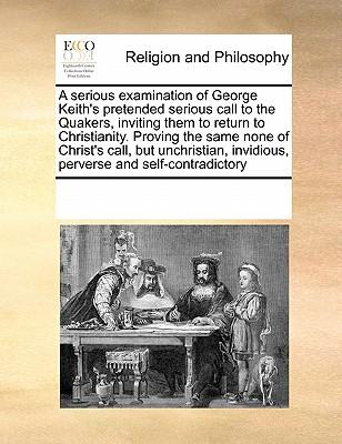 A   Serious Examination of George Keith's Pretended Serious Call to the Quakers, Inviting Them to Return to Christianity. Proving the Same None of Chr
