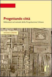 Progettando città. Riflessioni sul metodo della progettazione urbana