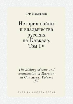 The History of War and Domination of Russian in Caucasus. Volume IV