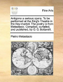 Antigono a Serious Opera to Be Performed at the King's Theatre in the Hay-Market the Poetry Is from Metastasio Compiled, Curtailed, and Published