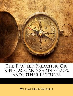 The Pioneer Preacher, Or, Rifle, Axe, and Saddle-Bags, and Other Lectures