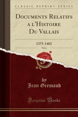 Documents Relatifs a l'Histoire Du Vallais, Vol. 6