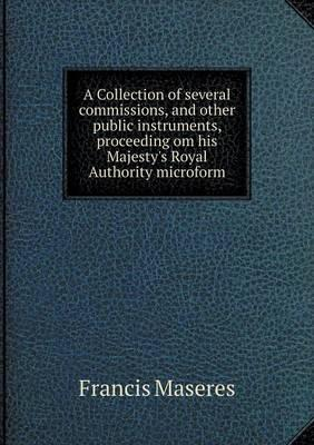 A Collection of Several Commissions, and Other Public Instruments, Proceeding Om His Majesty's Royal Authority Microform
