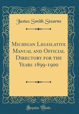 Michigan Legislative Manual and Official Directory for the Years 1899-1900 (Classic Reprint)
