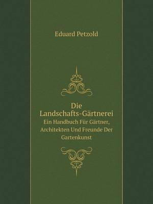 Die Landschafts-Gartnerei Ein Handbuch Fur Gartner, Architekten Und Freunde Der Gartenkunst