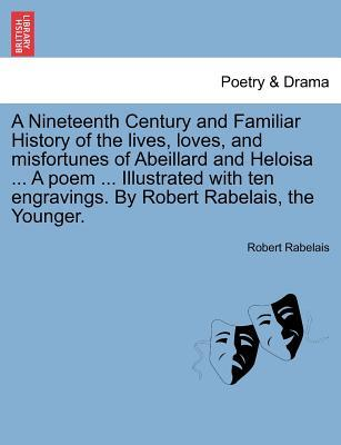 A Nineteenth Century and Familiar History of the lives, loves, and misfortunes of Abeillard and Heloisa ... A poem ... Illustrated with ten engravings. By Robert Rabelais, the Younger