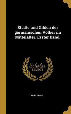 Städte Und Gilden Der Germanischen Völker Im Mittelalter. Erster Band.