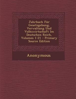 Jahrbuch Fur Gesetzgebung, Verwaltung Und Volkswirtschaft Im Deutschen Reich, Volumes 1-21 - Primary Source Edition