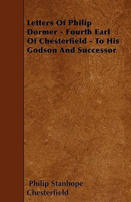 Letters Of Philip Dormer - Fourth Earl Of Chesterfield - To His Godson And Successor