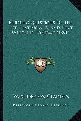 Burning Questions of the Life That Now Is, and That Which Isburning Questions of the Life That Now Is, and That Which Is to Come (1891) to Come (1891)