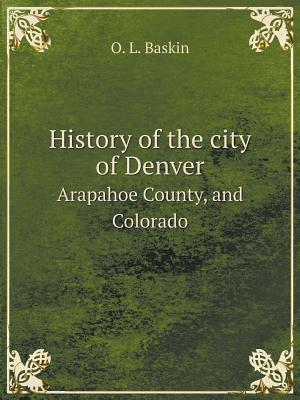 History of the City of Denver Arapahoe County, and Colorado