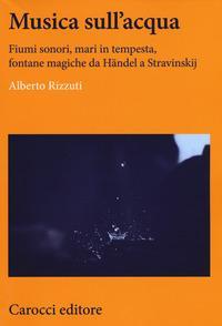 Musica sull'acqua. Fiumi sonori, mari in tempesta, fontane magiche da Händel a Stravinskij