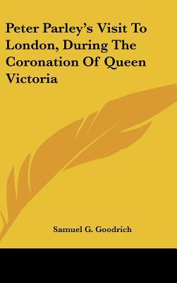 Peter Parley's Visit to London, During the Coronation of Que
