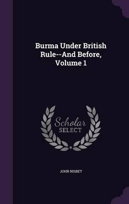 Burma Under British Rule--And Before; Volume 1