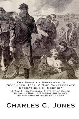 The Siege of Savannah in December, 1864, & the Confederate Operations in Georgia