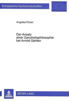 Der Ansatz einer Ganzheitsphilosophie bei Arnold Gehlen